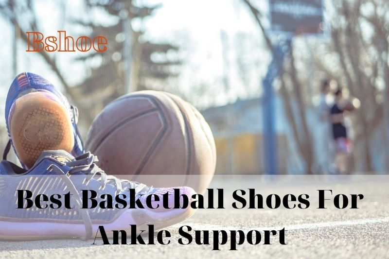 Best Basketball Shoes For Ankle Support Review 2021