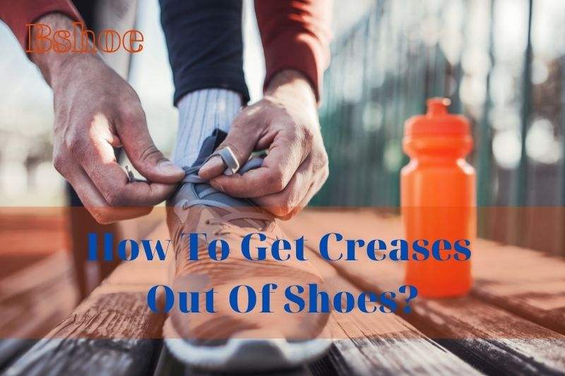 How To Get Creases Out Of Shoes