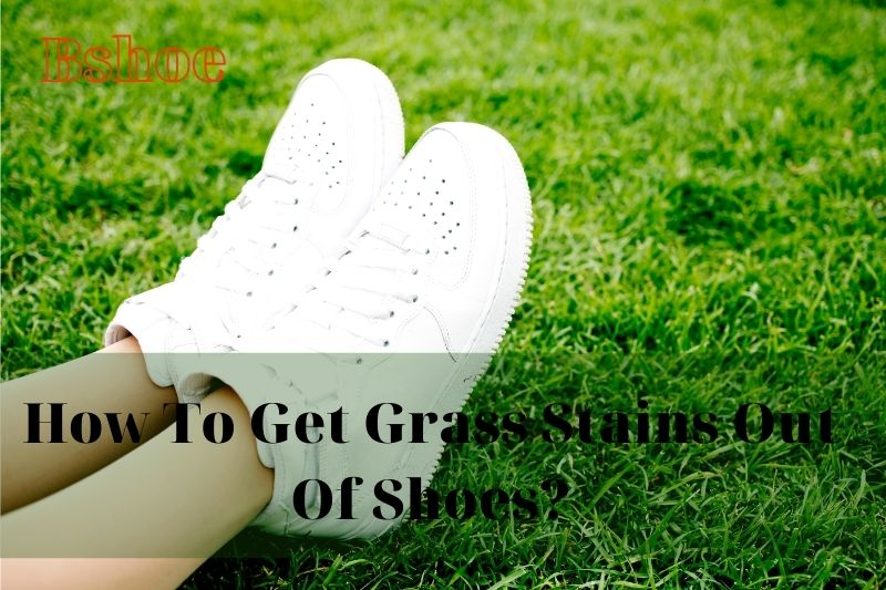 How To Get Grass Stains Out Of Shoes