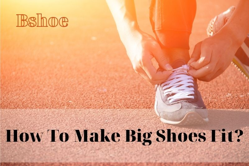 How To Make Big Shoes Fit